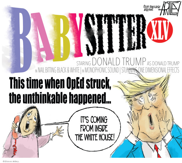 Babysitter XLV. Starring Donald Trump as Donald Trump in nail biting black & white. In monophonic sound. Stunning one dimensional effects. This time when OpEd struck, the unthinkable happened � Its coming from inside the White House!