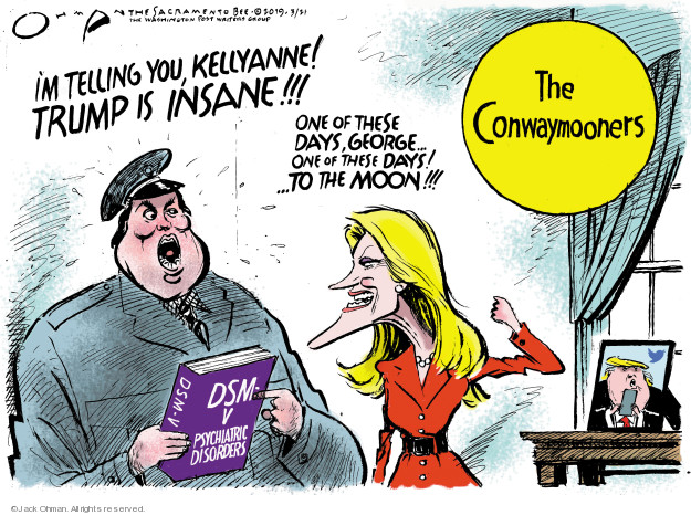 Im telling you, Kellyanne! Trump is insane!!! One of these days, George � one of these days! � To the moon!!! The Conwaymooners. DSM-V. Psychiatric disorders.