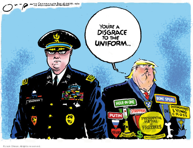 Youre a disgrace to the uniform � Vindman. Hole-in-One. Bone spurs. Distinguished lying cross. OW. Strippers. Putin 4ever. Mar-a-Lago. Presidential Medal of Freebies. Emolument Cluster.