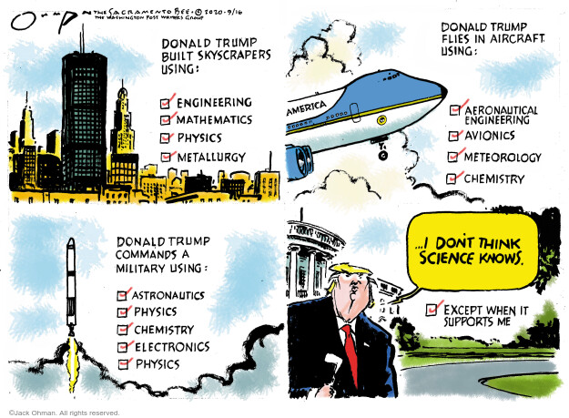 Donald Trump built skyscrapers using: Engineering. Mathematics. Physics. Metallurgy. Donald Trump flied aircraft using: Aeronautical engineering. Avionics. Meteorology. Chemistry. Donald Trump commands a military using: Astronautics. Physics. Chemistry. Electronics. Physics … I dont think science knows. Except when it supports me.