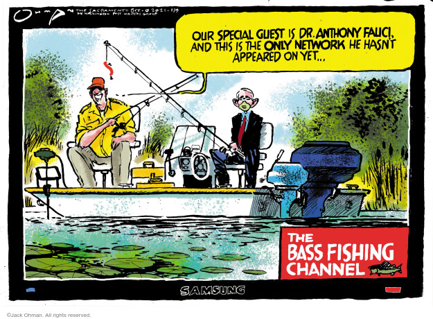 Our special guest is Dr. Anthony Fauci, and this is the only network he hasnt appeared on yet ... The Bass Fishing Channel.