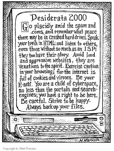 Desiderata 2000.  Go placidly amid the spam and .coms, and remember what peace there may be in crashed hard drives.  Speak your truth in HTML; and listen to others, even those without so much as an ISP; they too have their story.  Avoid loud and aggressive websites, they are vexations to the spirit.  Exercise caution in your browsing; for the internet is full of cookies and viruses.  Be your e-self.  You are a child of cyberspace, no less than the portals and search-engines; you have a right to be here.  Be careful.  Strive to be happy.  Always backup your files.