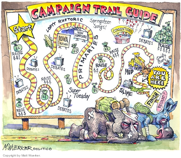 Campaign Trail Guide.  Start.  Raise $$$.  Debates.  Debates.  Raise $$$.  Debates.  Iowa Caucuses.  Lofty Rhetoric.  New Hampshire.  Springsteen Songs.  Primaries.  Super Tuesday.  Raise $$$.   Conventions.  Debates.  Swift Boats.  Raise $$$$$.  Mud.  Slime.  Your are here.  Finish.  Recount?