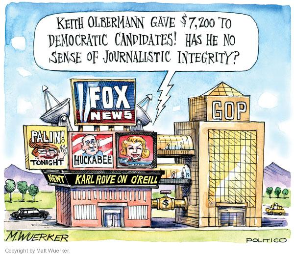 Keith Olbermann gave $7,200 to democratic candidates!  Has he no sense of journalistic integrity?  Fox News.  Palin!  Tonight.  Huckabee.  Newt.  Karl Rove on OReilly. GOP.