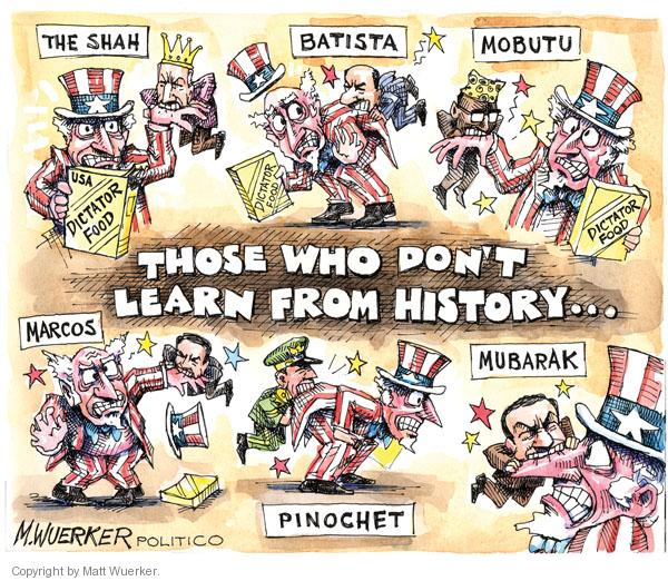 Those who dont learn from history�  Mobuto.  Dictator food.  Batista.  The Shah.  Marcos.  Pinochet.  Mubarak.