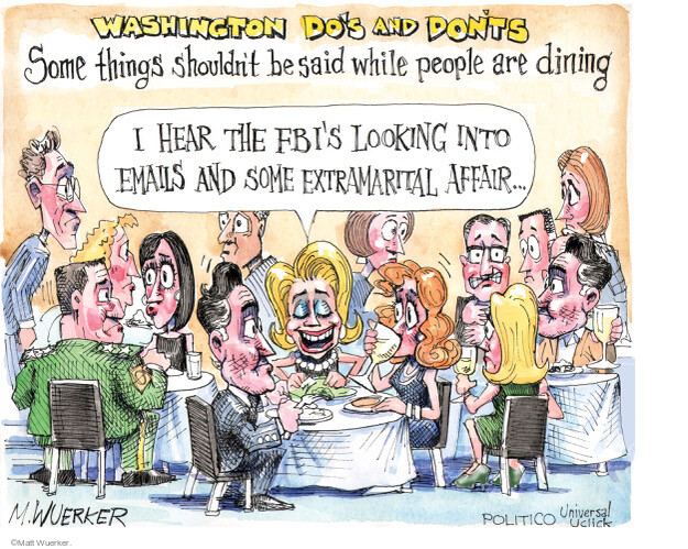 Washington Dos and Donts. Some things shouldnt be said while people are dining. I hear the FBIs looking into emails and some extramarital affair �