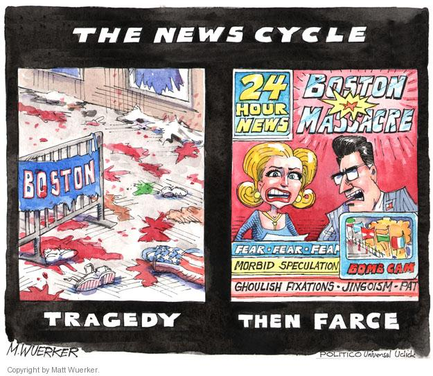 The News Cycle. Tragedy. Boston. Then farce. 24 hour news. Boston Massacre. Fear fear fear. Morbid speculation. Ghoulish fixations. Jingoism. Pat. Bomb cam.