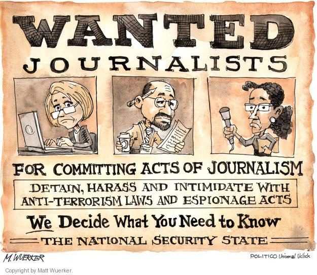 Wanted. Journalists For Committing Acts of Journalism. Detain, harass and intimidate with anti-terrorism laws and espionage acts. We Decide What You Need to Know. The National Security State.