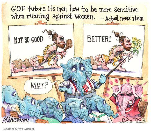 GOP tutors its men how to be more sensitive when running against women. - Actual news item. Not so good. Better! What?