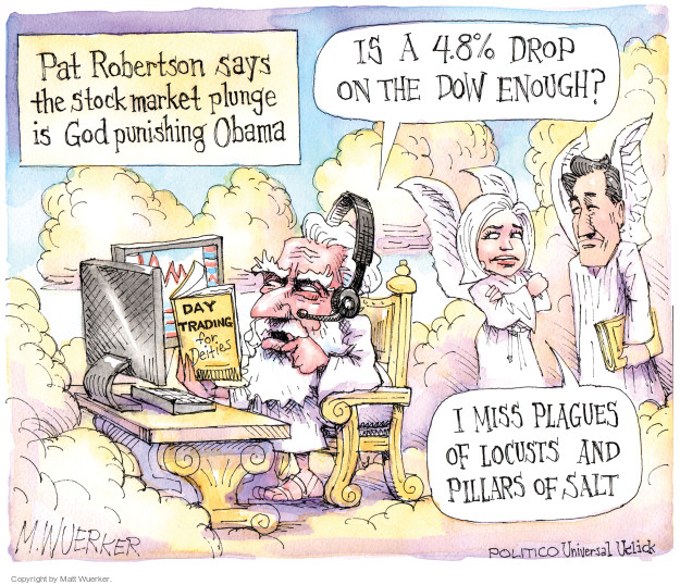Pat Robertson says the stock market plunge is God punishing Obama. Day Trading for Deities. Is a 4.8% drop on the Dow enough? I miss plagues of locusts and pillars of salt.