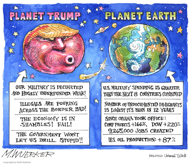 Planet Trump.  Our military is decimated and hugely underfunded.  Weak!  Illegals are pouring across the border.  Bad!  The economy is in shambles!  Fail!  The government wont let us drill.  Stupid!!  Planet Earth.  U.S. military spending is greater than that of next 8 countries combined.  Number of undocumented immigrants is lowest its been in 12 years.  Since Obama took office:  Corp. profits +166%, Dow +220%, 9.265,000 jobs created.  U.S. Oil production: +87%.