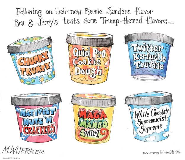 Following on their new Bernie Sanders flavor Ben & Jerrys tests some Trump-themed flavors � Chunky Trumpy. Quid Pro Cookie Dough. Twitter Kerfuffle Truffle. Nativist Nuts N Crackers. MAGA Mango Swirl. White Chocolate Supremacist Supreme.