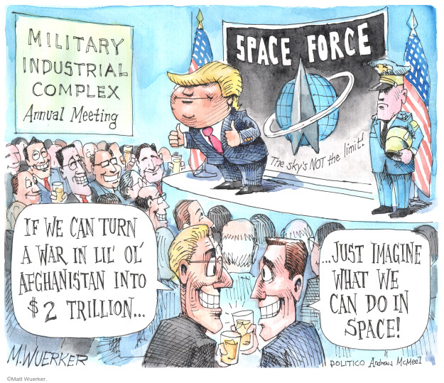 Military Industrial Complex. Annual meeting. Space Force. The skys NOT the limit. If we can turn a war in lil ol Afghanistan into $2 trillion … Just imagine what we can do in space!