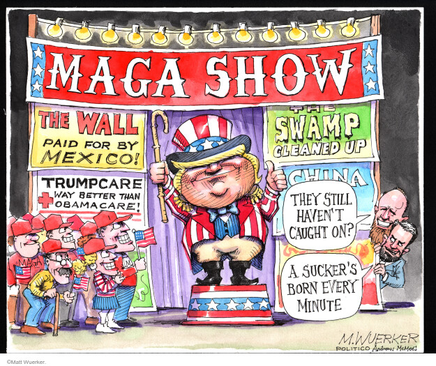 MAGA Show. The Wall. Paid for by Mexico. Trumpcare. Way better than Obamacare! The Swamp. Cleaned up. China. They still havent caught on? A suckers born every minute.