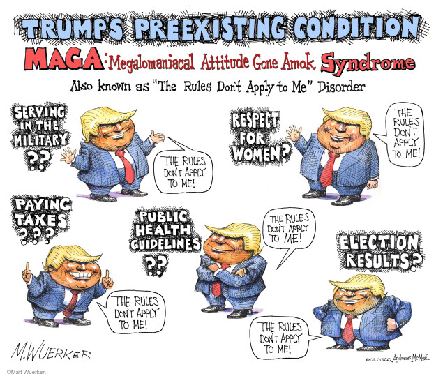 Trumps Preexisting Condition. MAGA: Megalomaniacal Attitude Gone Amok Syndrome. Serving in the military?? The rules dont apply to me! Respect for Women? The rules dont apply to me! Paying taxes??? The rules dont apply to me! Public health guidelines?? The rules dont apply to me! Election results? The rules dont apply to me!