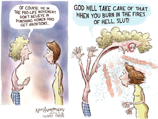 Of course, we in the pro-life movement dont believe in punishing women who get abortions � God will take care of that when you burn in the fires of hell, slut!