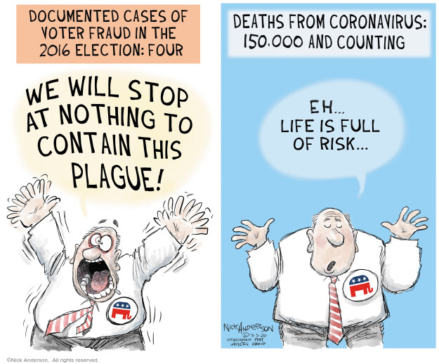Documented cases of voter fraud in the 2016 election: Four. We will stop at nothing to contain this plague! Death from Coronavirus: 150,000 and counting. Eh … life is full of risk.