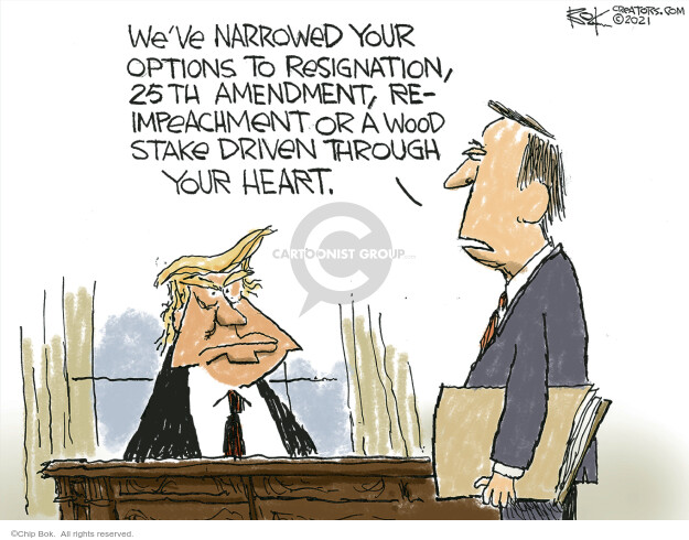 Weve narrowed your options to resignation, 25th amendment, re-impeachment or a wood stake driven through your heart.