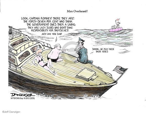 Man Overboard! Look, Captain Romney! There they are! The forty-seven per cent who thing the government owes them a living. They are lazy slobs who dont take responsibility for themselves! Just like you said! Shhhh � We may need their votes.