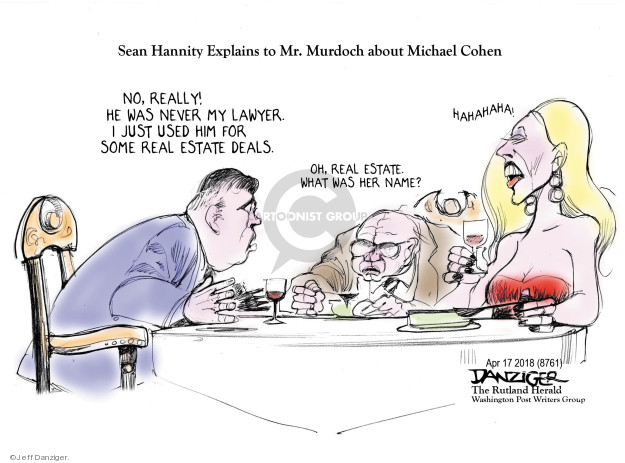 Sean Hannity Explains to Mr. Murdoch about Michael Cohen. No, really! He was never my lawyer. I just used him for some real estate deals. Oh, real estate. What was her name? Hahahaha!