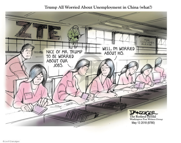 Trump All Worried About Unemployment in China (what?) ZTE. Nice of Mr. Trump to be worried about our jobs. Well, Im worried about his. No suicides please.