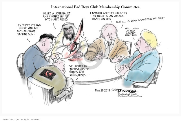 International Bad Boys Club Membership Committee. Ive locked up thousands of critics and journalists. I executed my own uncle with an anti-aircraft machine gun. I killed a journalist and chopped him up into many pieces. I invaded another country by force in an attack based on lies. Now tell us, Donald. What have you done? Well, I called Joe Biden a really funny name.