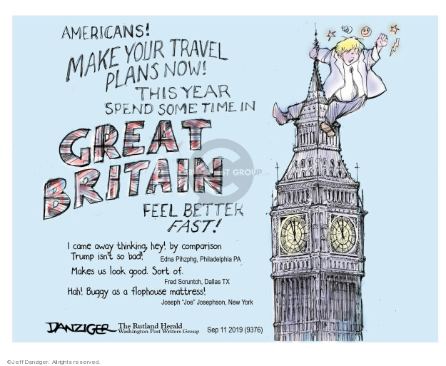 Americans! Make your travel plans now! This year spend some time in Great Britain. Feel better fast! I came away thinking, hey! By comparison Trump isnt so bad! Edna Pihzphg, Philadelphia, PA. Makes us look good. Sort of. Fred Scruntch, Dallas TX. Hah! Buggy as a flophouse mattress! Joseph Joe Josephson, New York.