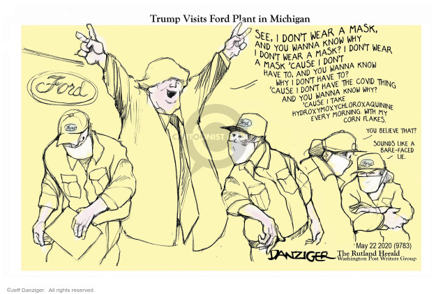 Trump Visits Ford Plant in Michigan. Ford. See, I dont wear a mask, and you wanna know why I dont wear a mask? I dont wear a mask cause I dont have to, and you wanna know why I dont have to? Cause I dont have the COVID thing and you wanna know why? Cause I take hydroxymoxchloroxaquinine every morning, with my corn flakes. You believe that? Sounds like a bare-faced lie.