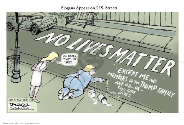 Slogans Appear on U.S. Streets. No Lives Matter. Oh, Daddy, thats so sweet … Except me and member of the Trump family and oh … ok – that goof Jared.