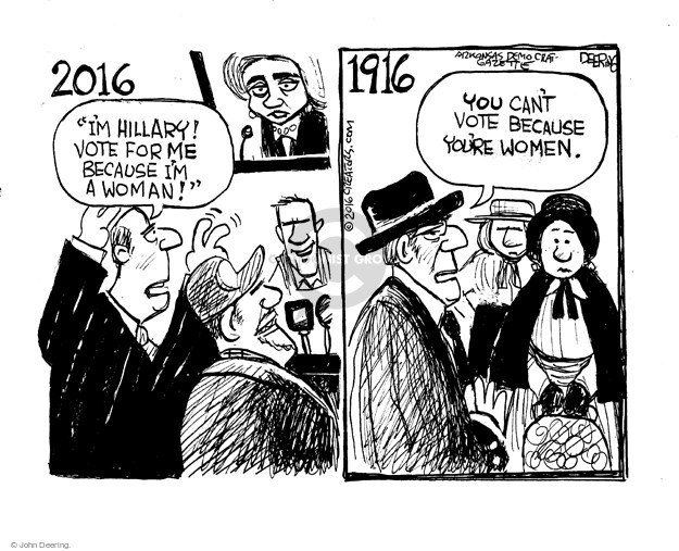 "2016. ""Im Hillary! Vote for me because Im a woman!"" 1916. You cant vote because youre women."