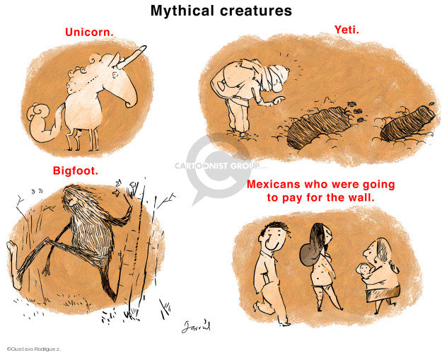 Mythical creatures. Unicorn. Yeti. Bigfoot. Mexicans who were going to pay for the wall.