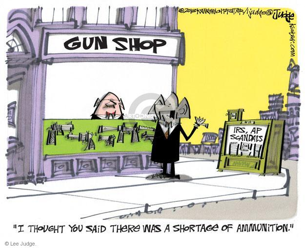 Gun Shop. IRS, AP Scandals. I thought you said there was a shortage of ammunition.