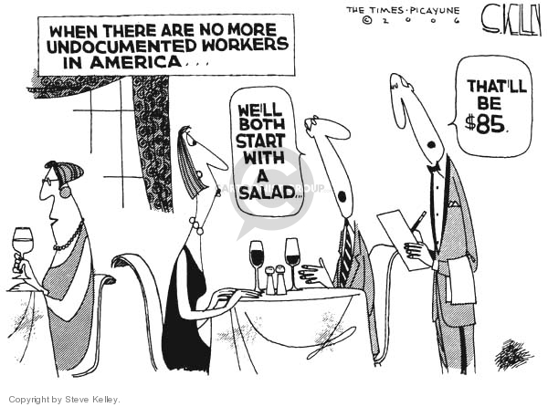When there are no more undocumented workers in America �. Well both start with a salad.  Thatll be $85.