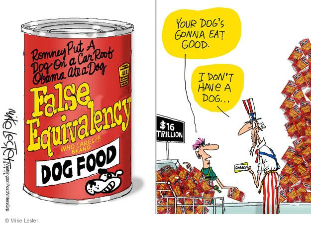 Romney Put A Dog On a Car Roof Obama Ate a Dog. False Equivalency. Who cares?!! Brand dog food. Your dogs gonna eat good. I dont have a dog � $16 trillion. Charge.