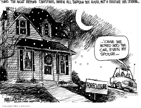 Twas the night before Christmas, when all through the house, not a creature was stirring�  Cause we moved into the car, even the spouse.  Foreclosure.