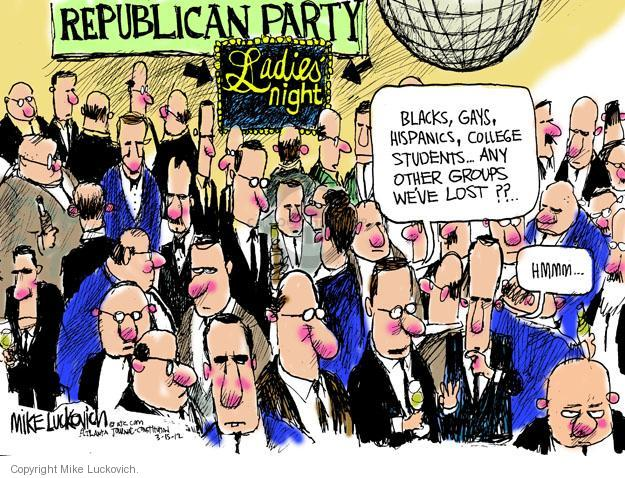 Republican Party. Ladies night. Blacks, gays, Hispanics, college students � Any other groups weve lost?? � Hmmm �