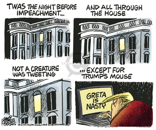 Twas the night before impeachment � and all through the house not a creature was tweeting � except for Trumps mouse. Greta is nasty.