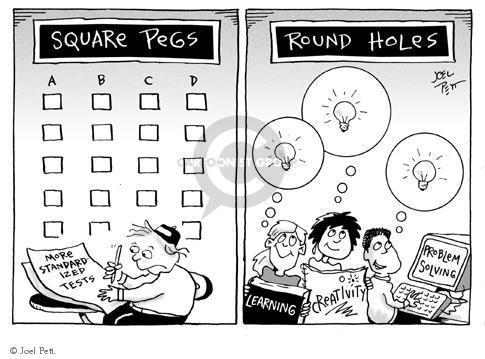 Square pegs.  A.  B.  C.  D.  More standardized tests.  Round holes.  Learning.  Creativity.  Problem solving.