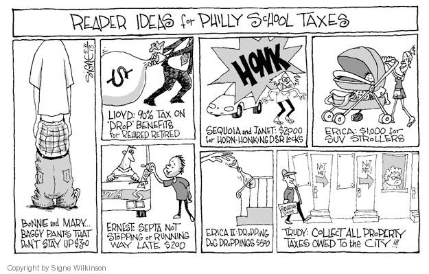 Reader Ideas for Philly School Taxes. Bonnie and Mary � Baggy pants that dont stay up $300. Lloyd: 90% tax on Drop benefits for rehired retired $. Honk. Sequoia and Janet: $2000 for horn-honking door locks. Eric: $1,000 for SUV strollers. Ernest: Septa not stopping or running way late $200. Erica II: Dropping dog droppings $500. Trudy: Collect all the property taxes owed to the city!!! Not me! Not me! Revenue dept.