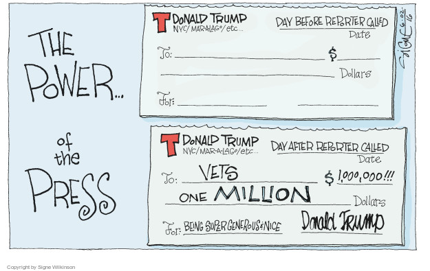 The Power � of the Press. T. Donald Trump. NYC/Mar-a-lago/etc � Day before reporter called. Date. To: $ Dollars. For: T. Donald Trump. NYC/Mar-a-lago/etc � Day after reporter called. Date. To: Vets. $1,000,000!!! One million dollars. For: Being super generous & nice. Donald Trump.