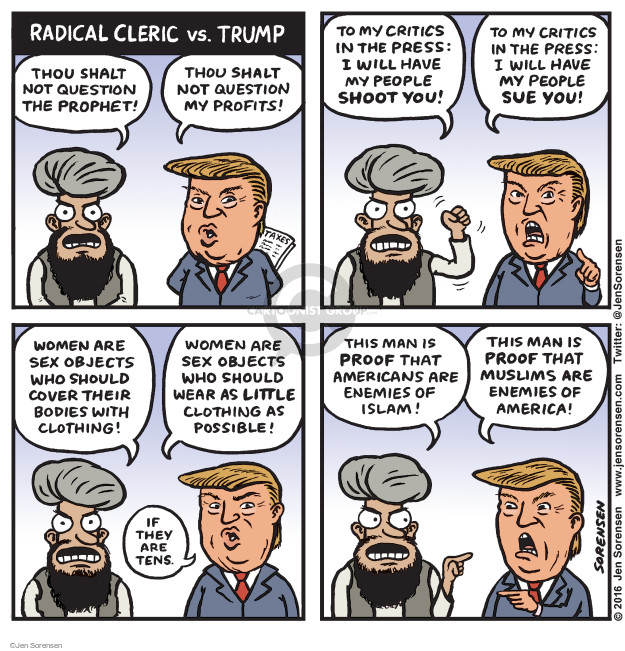 Radical Cleric vs. Trump. Thou shalt not question the prophet! Thou shalt not question my profits! To my critics in the press: I will have my people shoot you! To my critics in the press: I will have my people sue you! Women are sex objects who should cover their bodies with clothing! Women are sex objects who should wear as little clothing as possible! If they are tens. This man is proof that Americans are enemies of Islam! This man is proof that Muslims are enemies of America!