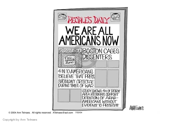 Peoples Daily.  WE ARE ALL AMERICANS NOW.  Free Speech Zone.  Boston cages dissenters.  4 in 10 Americans believe that press shouldn�t criticize during times of war.  Study shows 41% of Detroit area residents support detention of Arab-Americans without evidence to prosecute.