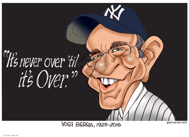 Its never over it its over.  Yogi Berra, 1925 - 2015.