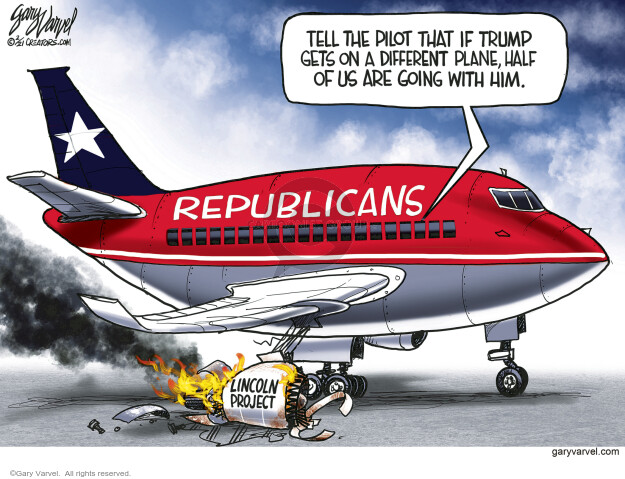 Tell the pilot that if Trump gets on a different plane, half of us are going with him. Republicans. Lincoln project.